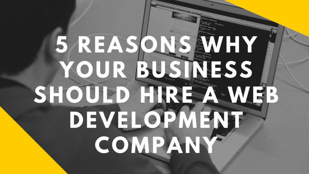 5 Reasons Why Your Business Should Hire a Web Development Company