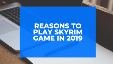 Reasons to Play Skyrim Game in 2019