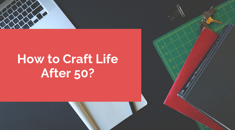 How to Craft Life After 50?