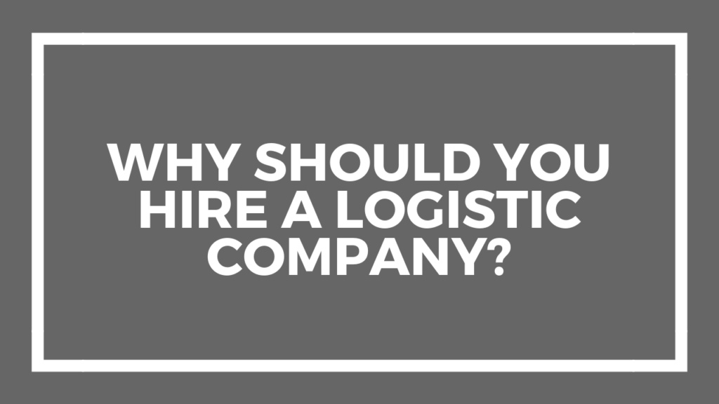 Why Should You Hire a Logistic Company?