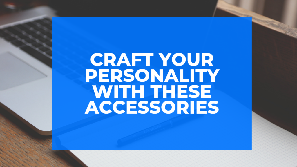 Craft Your Personality with these Accessories