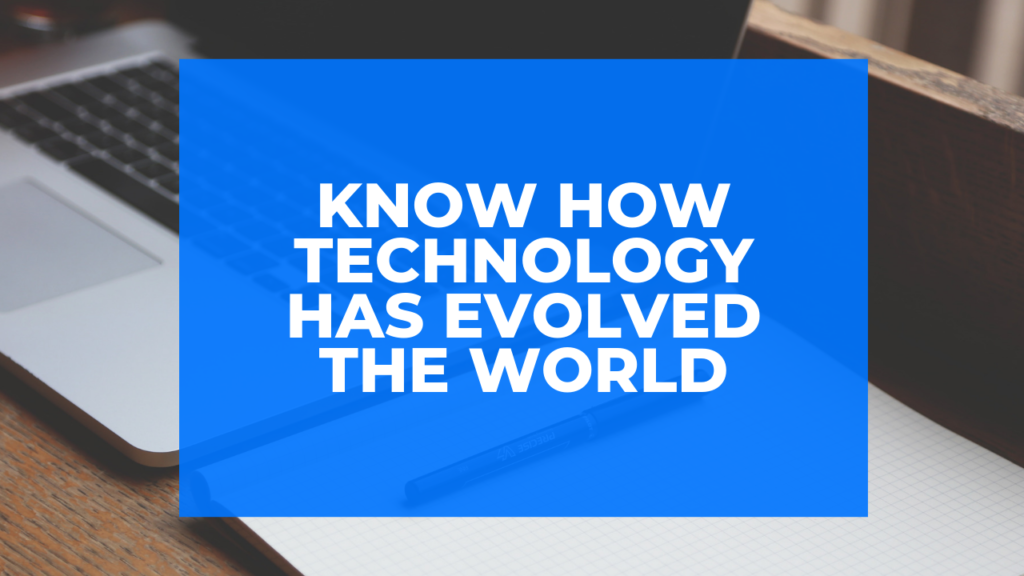 Know how technology has evolved the world