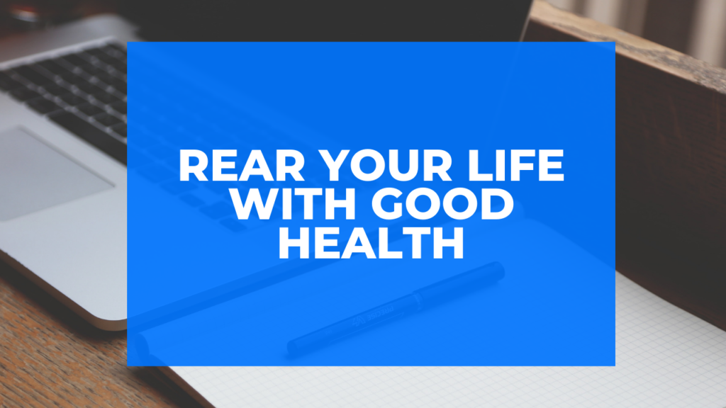 Rear Your Life With Good Health