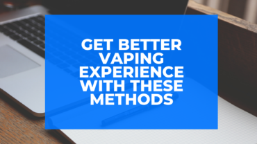 Get Better Vaping Experience With These Methods
