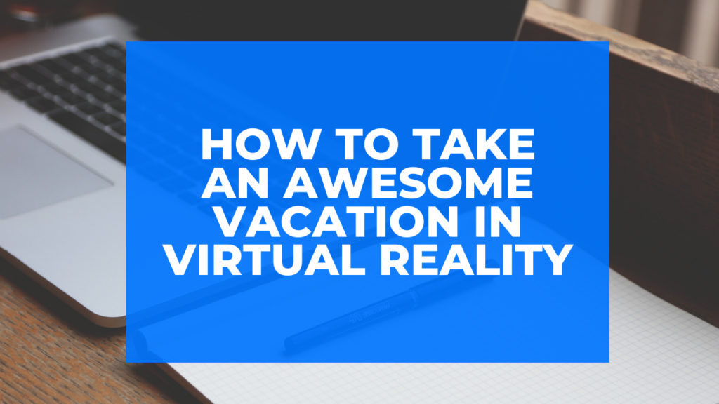 How to Take an Awesome Vacation in Virtual Reality
