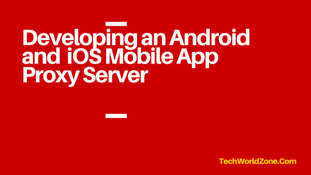 Developing an Android and iOS Mobile App Proxy Server